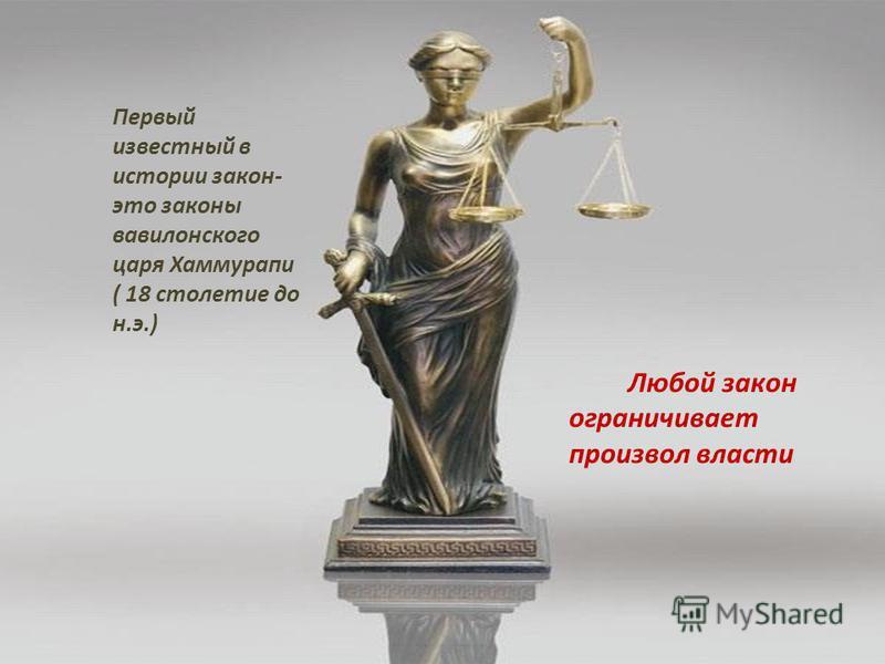 Первый известный в истории закон- это законы вавилонского царя Хаммурапи ( 18 столетие до н.э.) Любой закон ограничивает произвол власти