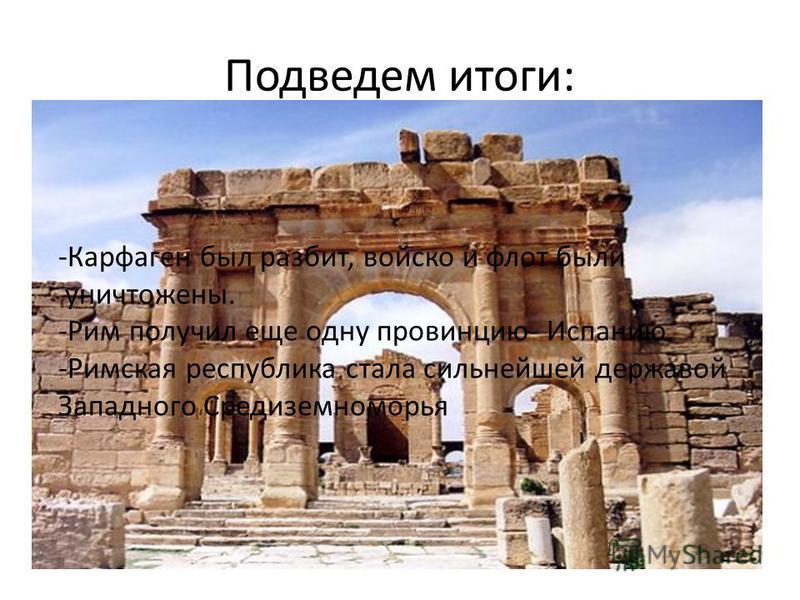 Подведем итоги: -Карфаген был разбит, войско и флот были уничтожены. -Рим получил еще одну провинцию- Испанию. -Римская республика стала сильнейшей державой Западного Средиземноморья