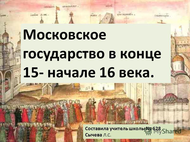 Московское государство в конце 15- начале 16 века. Составила учитель школы 628 Сычева Л.С.