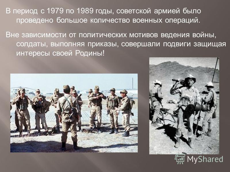 В период с 1979 по 1989 годы, советской армией было проведено большое количество военных операций. Вне зависимости от политических мотивов ведения войны, солдаты, выполняя приказы, совершали подвиги защищая интересы своей Родины!