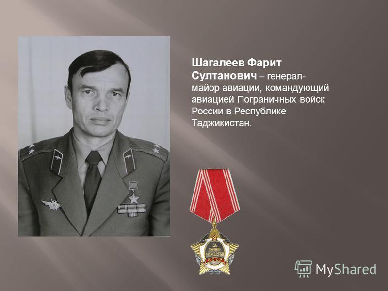 Шагалеев Фарит Султанович – генерал- майор авиации, командующий авиацией Пограничных войск России в Республике Таджикистан.