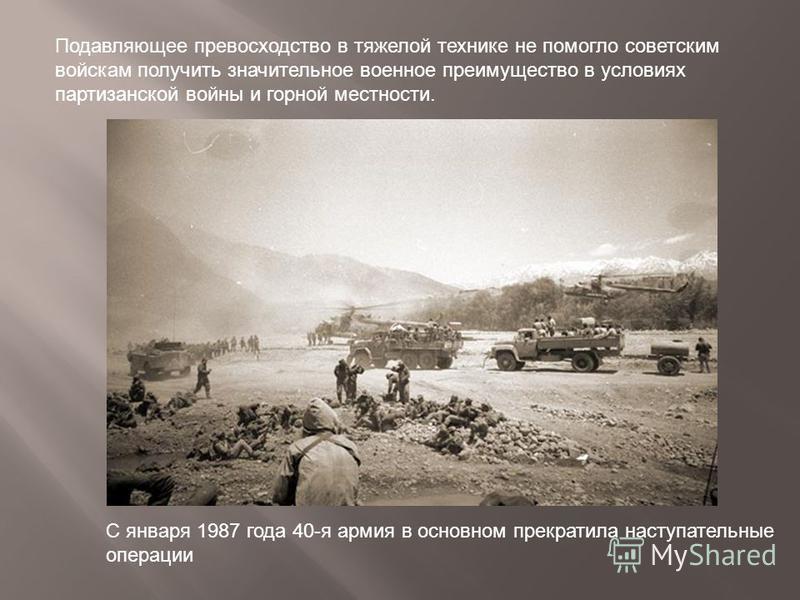 Подавляющее превосходство в тяжелой технике не помогло советским войскам получить значительное военное преимущество в условиях партизанской войны и горной местности. С января 1987 года 40-я армия в основном прекратила наступательные операции