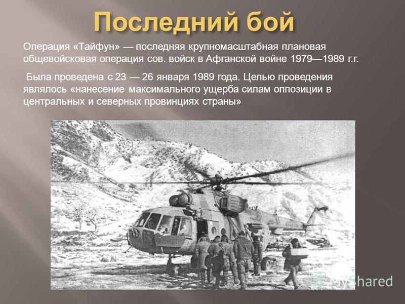 Последний бой Операция «Тайфун» последняя крупномасштабная плановая общевойсковая операция сов. войск в Афганской войне 19791989 г.г. Была проведена с 23 26 января 1989 года. Целью проведения являлось «нанесение максимального ущерба силам оппозиции в