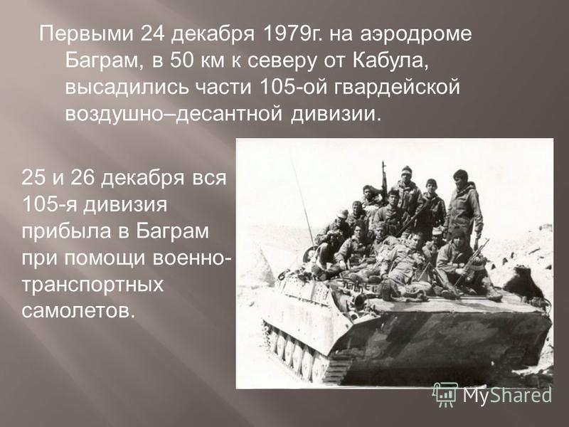 Первыми 24 декабря 1979 г. на аэродроме Баграм, в 50 км к северу от Кабула, высадились части 105-ой гвардейской воздушно–десантной дивизии. 25 и 26 декабря вся 105-я дивизия прибыла в Баграм при помощи военно- транспортных самолетов.