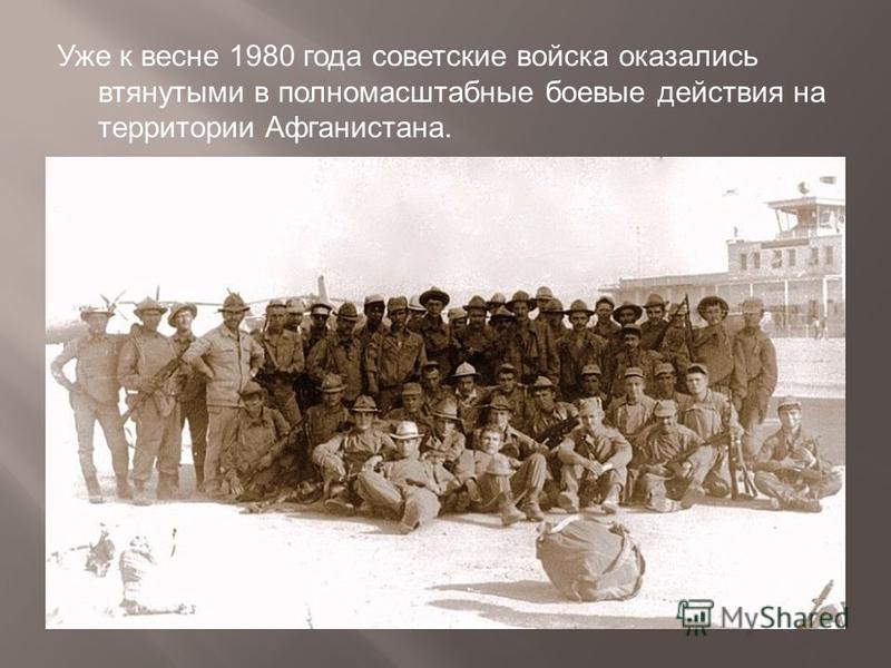 Уже к весне 1980 года советские войска оказались втянутыми в полномасштабные боевые действия на территории Афганистана.