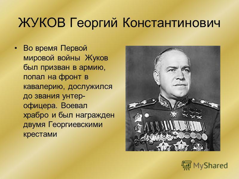 ЖУКОВ Георгий Константинович Во время Первой мировой войны Жуков был призван в армию, попал на фронт в кавалерию, дослужился до звания унтер- офицера. Воевал храбро и был награжден двумя Георгиевскими крестами