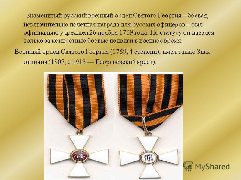Знаменитый русский военный орден Святого Георгия – боевая, исключительно почетная награда для русских офицеров – был официально учрежден 26 ноября 1769 года. По статусу он давался только за конкретные боевые подвиги в военное время. Военный орден Свя