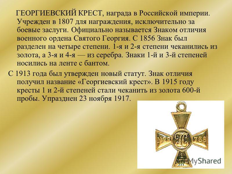 ГЕОРГИЕВСКИЙ КРЕСТ, награда в Российской империи. Учрежден в 1807 для награждения, исключительно за боевые заслуги. Официально называется Знаком отличия военного ордена Святого Георгия. С 1856 Знак был разделен на четыре степени. 1-я и 2-я степени че