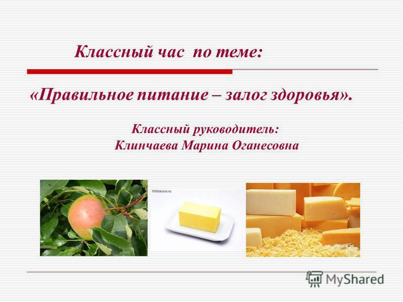 Классный час по теме: «Правильное питание – залог здоровья». Классный руководитель: Клинчаева Марина Оганесовна