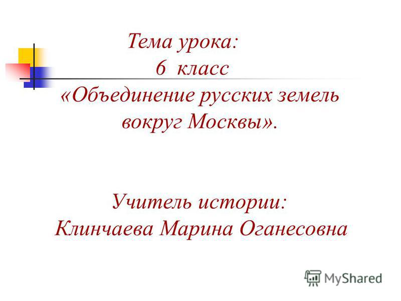Тема урока: 6 класс «Объединение русских земель вокруг Москвы». Учитель истории: Клинчаева Марина Оганесовна