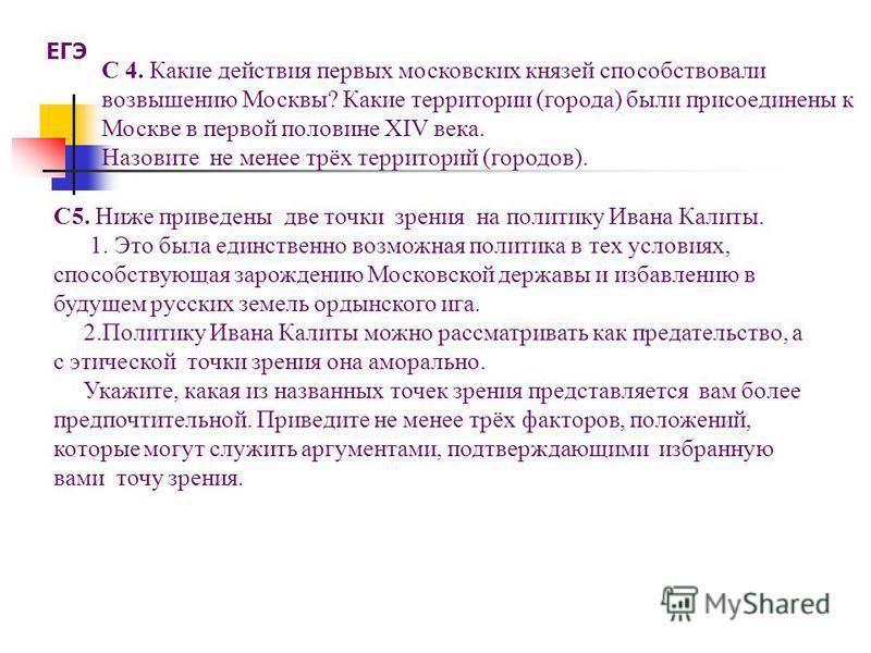 С 4. Какие действия первых московских князей способствовали возвышению Москвы? Какие территории (города) были присоединены к Москве в первой половине XIV века. Назовите не менее трёх территорий (городов). ЕГЭ С5. Ниже приведены две точки зрения на по