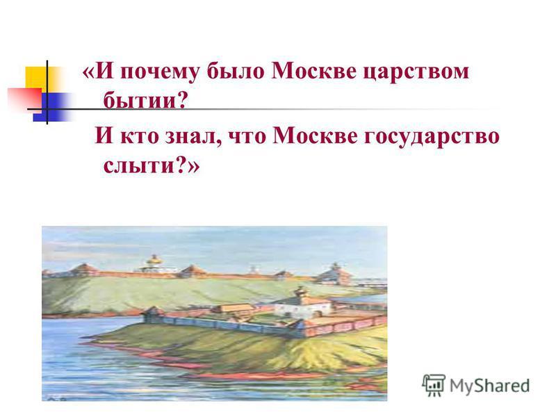 «И почему было Москве царством бытии? И кто знал, что Москве государство слыти?»