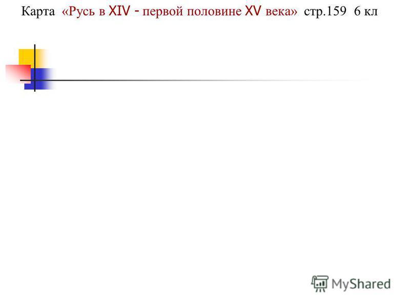 Карта «Русь в XIV - первой половине XV века» стр.159 6 кл