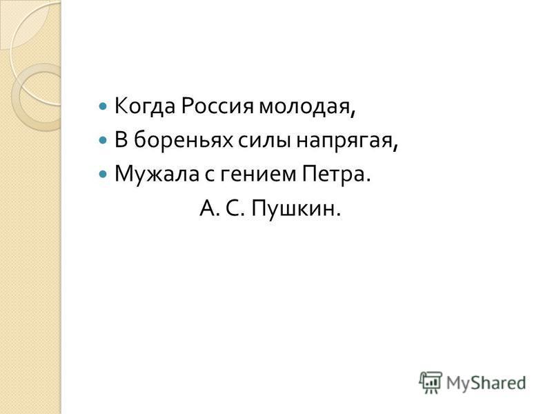 Когда Россия молодая, В бореньях силы напрягая, Мужала с гением Петра. А. С. Пушкин.