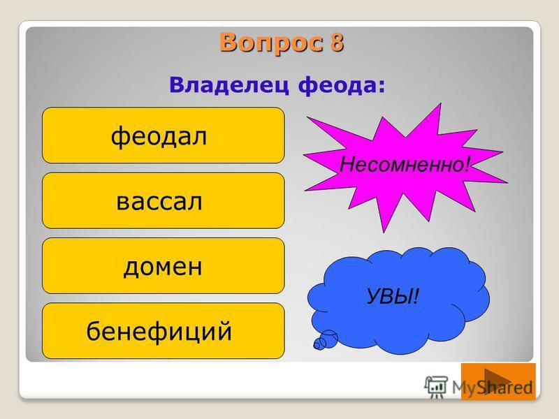 Вопрос 8 Владелец феода: феодал вассал домен бенефиций УВЫ! Несомненно!