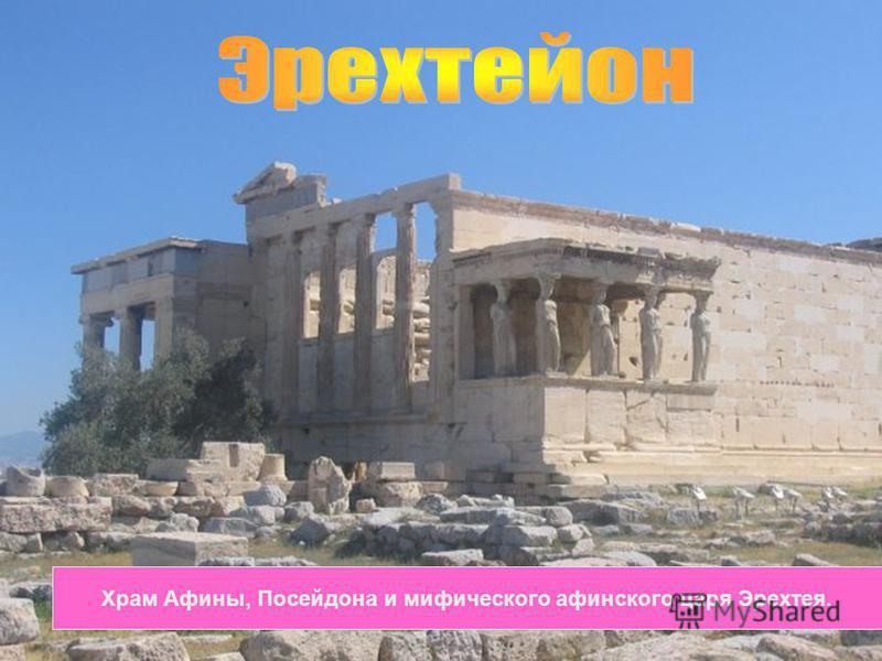 Храм Афины, Посейдона и мифического афинского царя Эрехтея.
