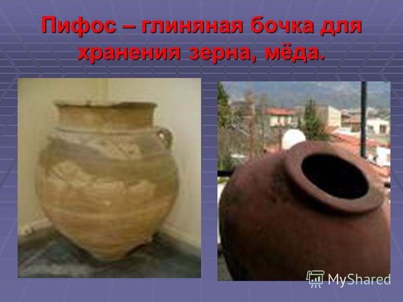 Пифос – глиняная бочка для хранения зерна, мёда.