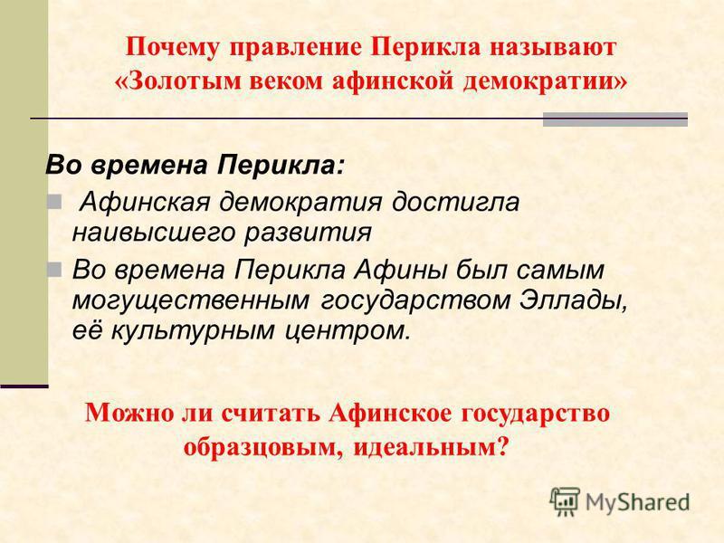 Почему правление Перикла называют «Золотым веком афинской демократии» Во времена Перикла: Афинская демократия достигла наивысшего развития Во времена Перикла Афины был самым могущественным государством Эллады, её культурным центром. Можно ли считать