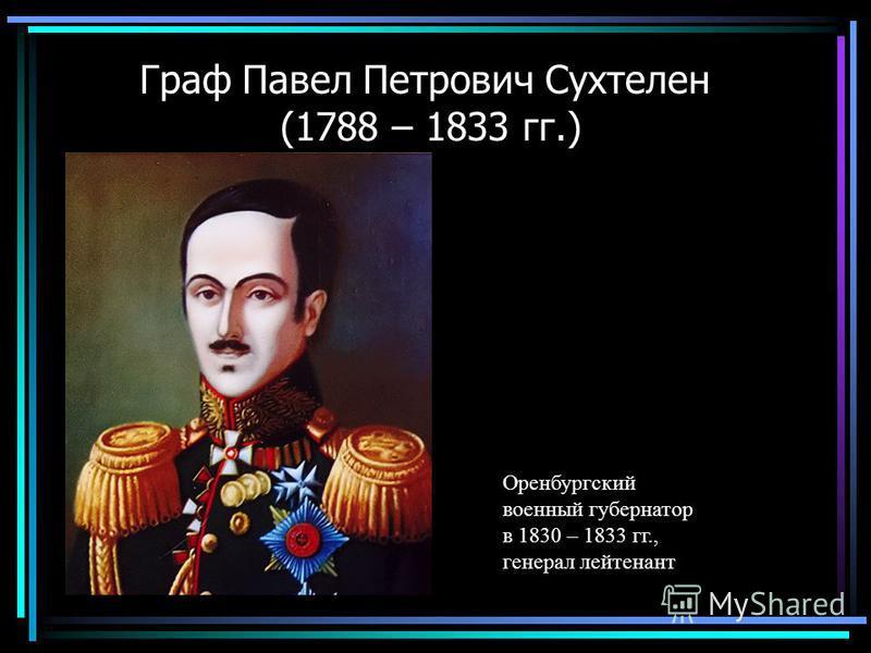 Граф Павел Петрович Сухтелен (1788 – 1833 гг.) Оренбургский военный губернатор в 1830 – 1833 гг., генерал лейтенант