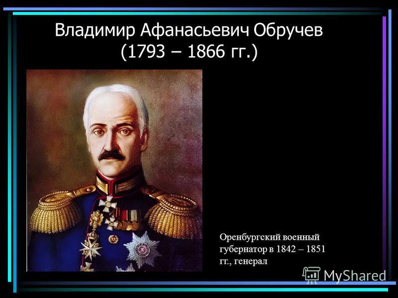 Владимир Афанасьевич Обручев (1793 – 1866 гг.) Оренбургский военный губернатор в 1842 – 1851 гг., генерал