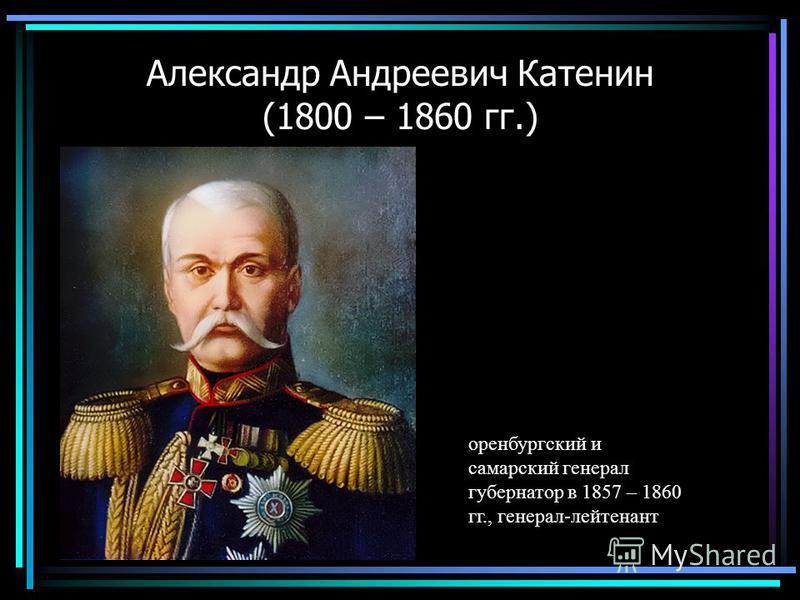 Александр Андреевич Катенин (1800 – 1860 гг.) оренбургский и самарский генерал губернатор в 1857 – 1860 гг., генерал-лейтенант