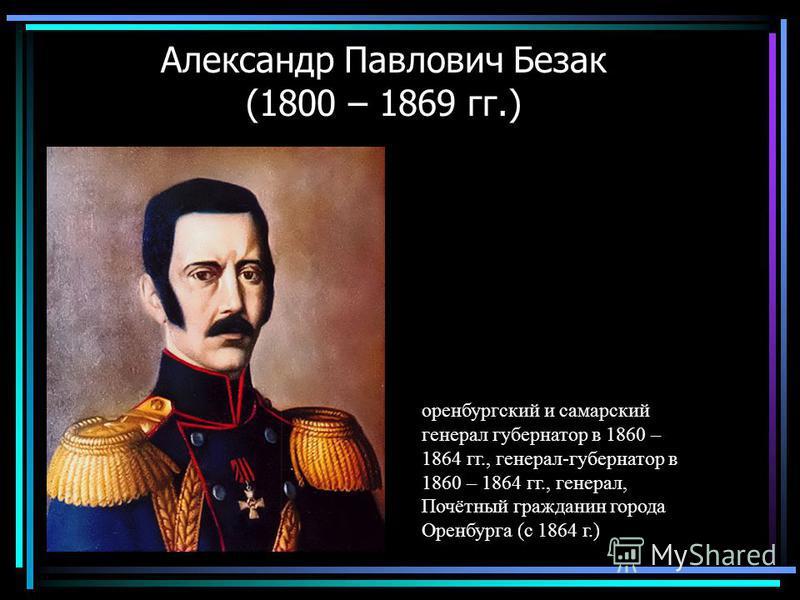 Александр Павлович Безак (1800 – 1869 гг.) оренбургский и самарский генерал губернатор в 1860 – 1864 гг., генерал-губернатор в 1860 – 1864 гг., генерал, Почётный гражданин города Оренбурга (с 1864 г.)