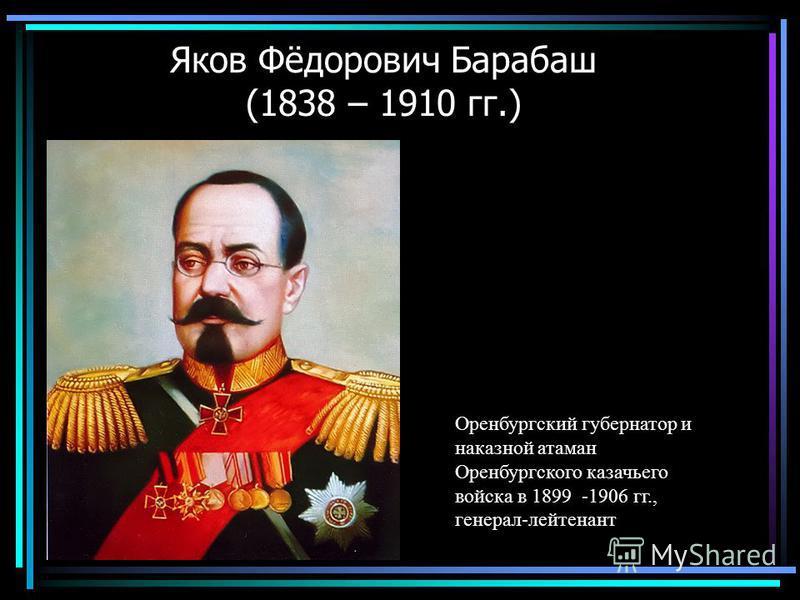 Яков Фёдорович Барабаш (1838 – 1910 гг.) Оренбургский губернатор и наказной атаман Оренбургского казачьего войска в 1899 -1906 гг., генерал-лейтенант