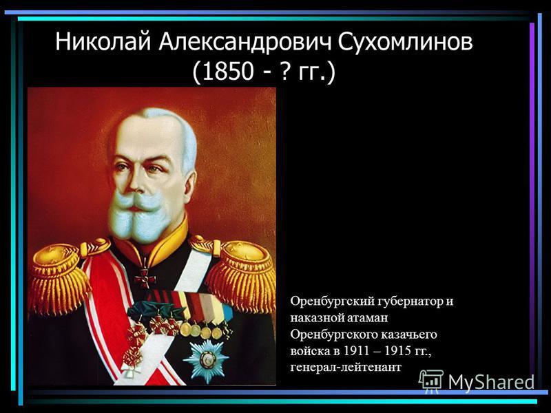 Николай Александрович Сухомлинов (1850 - ? гг.) Оренбургский губернатор и наказной атаман Оренбургского казачьего войска в 1911 – 1915 гг., генерал-лейтенант