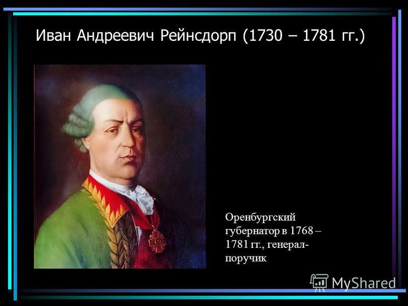 Иван Андреевич Рейнсдорп (1730 – 1781 гг.) Оренбургский губернатор в 1768 – 1781 гг., генерал- поручик