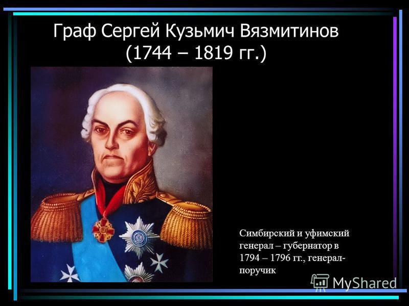 Граф Сергей Кузьмич Вязмитинов (1744 – 1819 гг.) Симбирский и уфимский генерал – губернатор в 1794 – 1796 гг., генерал- поручик