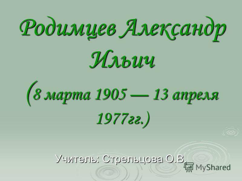 Родимцев Александр Ильич ( 8 марта 1905 13 апреля 1977 гг.) Учитель: Стрельцова О.В.