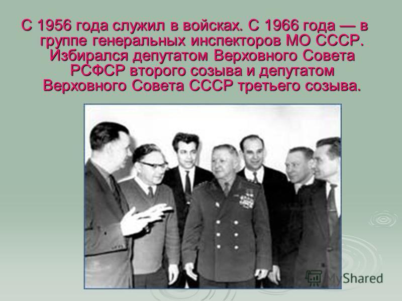 С 1956 года служил в войсках. С 1966 года в группе генеральных инспекторов МО СССР. Избирался депутатом Верховного Совета РСФСР второго созыва и депутатом Верховного Совета СССР третьего созыва.