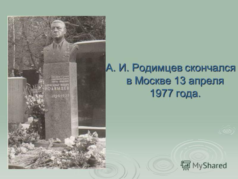 А. И. Родимцев скончался в Москве 13 апреля 1977 года.