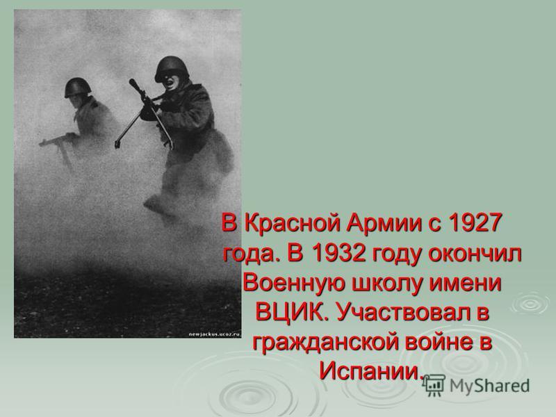 В Красной Армии с 1927 года. В 1932 году окончил Военную школу имени ВЦИК. Участвовал в гражданской войне в Испании.