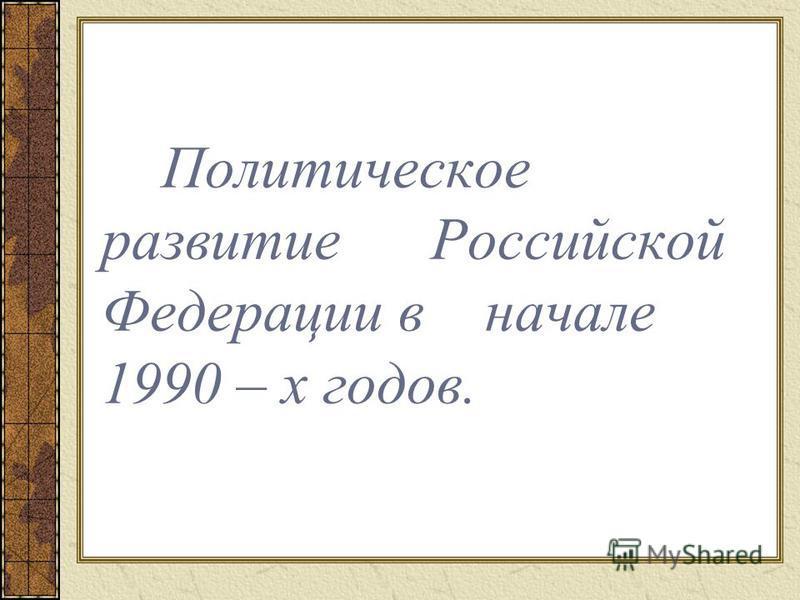 Политическое развитие Российской Федерации в начале 1990 – х годов.