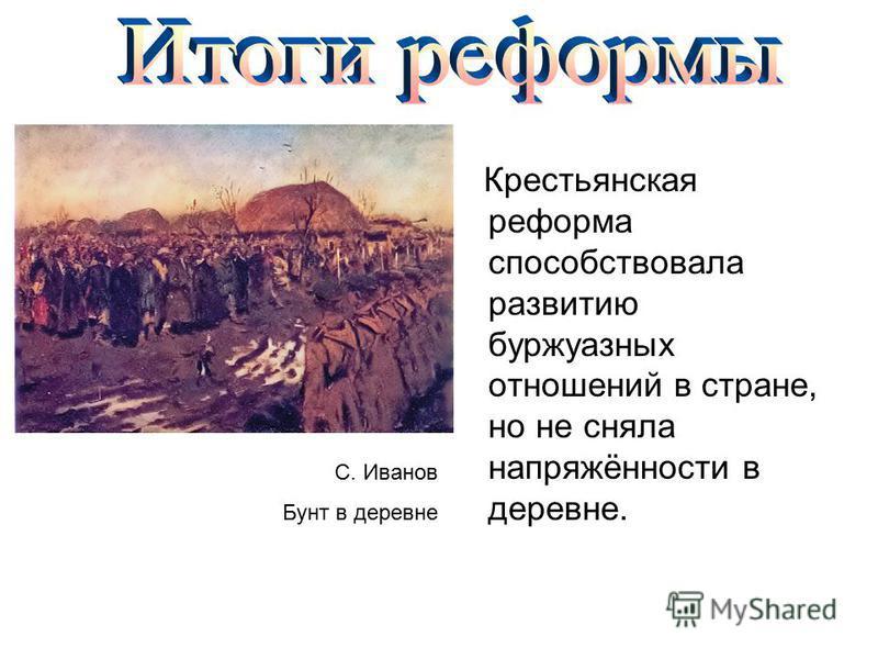 Крестьянская реформа способствовала развитию буржуазных отношений в стране, но не сняла напряжённости в деревне. С. Иванов Бунт в деревне