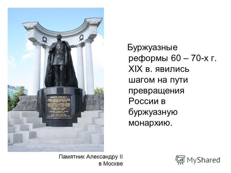 Буржуазные реформы 60 – 70-х г. XIX в. явились шагом на пути превращения России в буржуазную монархию. Памятник Александру II в Москве