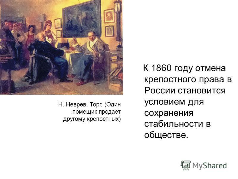 К 1860 году отмена крепостного права в России становится условием для сохранения стабильности в обществе. Н. Неврев. Торг. (Один помещик продаёт другому крепостных)