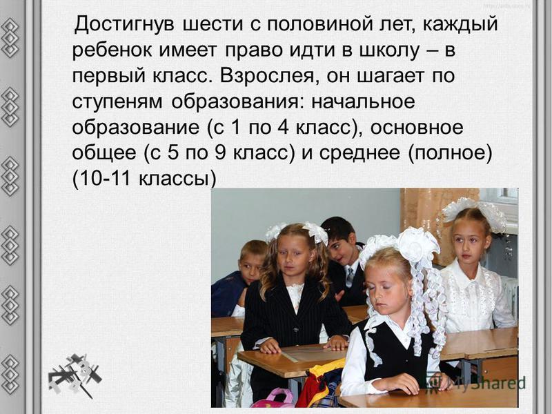 Достигнув шести с половиной лет, каждый ребенок имеет право идти в школу – в первый класс. Взрослея, он шагает по ступеням образования: начальное образование (с 1 по 4 класс), основное общее (с 5 по 9 класс) и среднее (полное) (10-11 классы)