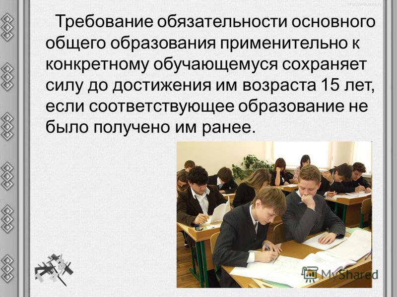 Требование обязательности основного общего образования применительно к конкретному обучающемуся сохраняет силу до достижения им возраста 15 лет, если соответствующее образование не было получено им ранее.