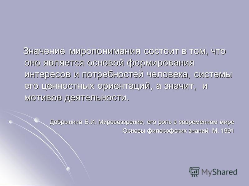 Значение миропонимания состоит в том, что оно является основой формирования интересов и потребностей человека, системы его ценностных ориентаций, а значит, и мотивов деятельности. Значение миропонимания состоит в том, что оно является основой формиро