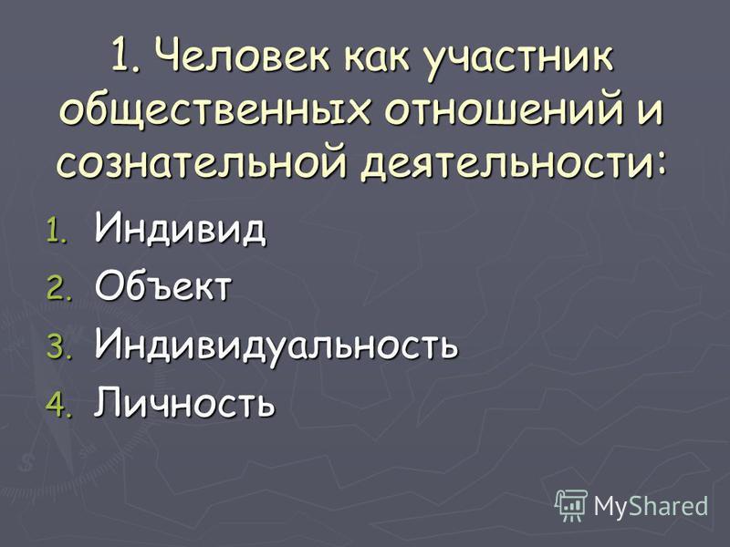1. Человек как участник общественных отношений и сознательной деятельности: 1. Индивид 2. Объект 3. Индивидуальность 4. Личность