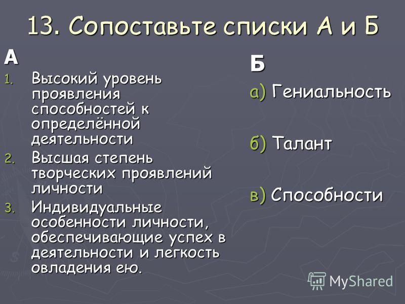 13. Сопоставьте списки А и Б А 1. Высокий уровень проявления способностей к определённой деятельности 2. Высшая степень творческих проявлений личности 3. Индивидуальные особенности личности, обеспечивающие успех в деятельности и легкость овладения ею