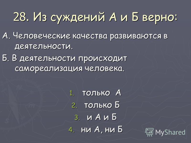 28. Из суждений А и Б верно: А. Человеческие качества развиваются в деятельности. Б. В деятельности происходит самореализация человека. 1. только А 2. только Б 3. и А и Б 4. ни А, ни Б