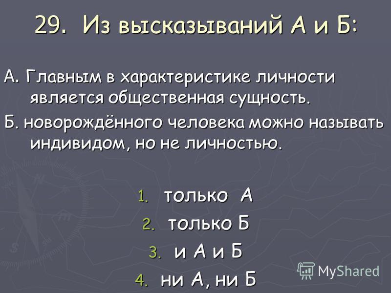 29. Из высказываний А и Б: А. Главным в характеристике личности является общественная сущность. Б. новорождённого человека можно называть индивидом, но не личностью. 1. только А 2. только Б 3. и А и Б 4. ни А, ни Б