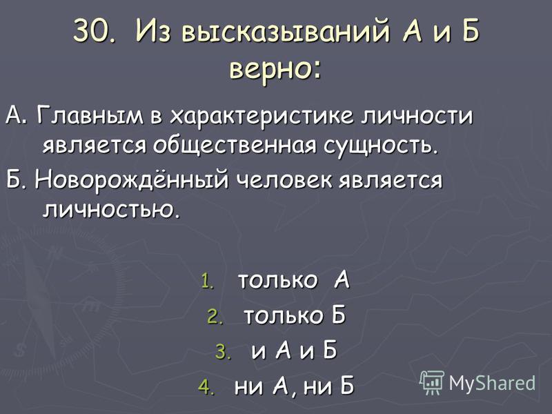 30. Из высказываний А и Б верно : А. Главным в характеристике личности является общественная сущность. Б. Новорождённый человек является личностью. 1. только А 2. только Б 3. и А и Б 4. ни А, ни Б