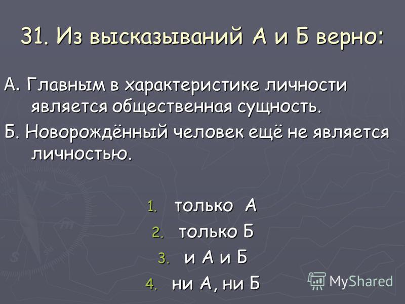 31. Из высказываний А и Б верно : А. Главным в характеристике личности является общественная сущность. Б. Новорождённый человек ещё не является личностью. 1. только А 2. только Б 3. и А и Б 4. ни А, ни Б