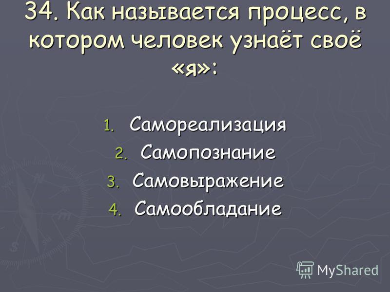 34. Как называется процесс, в котором человек узнаёт своё «я»: 1. Самореализация 2. Самопознание 3. Самовыражение 4. Самообладание