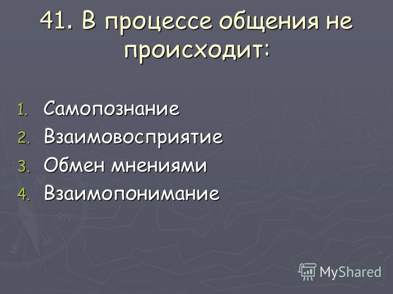 41. В процессе общения не происходит: 1. Самопознание 2. Взаимовосприятие 3. Обмен мнениями 4. Взаимопонимание