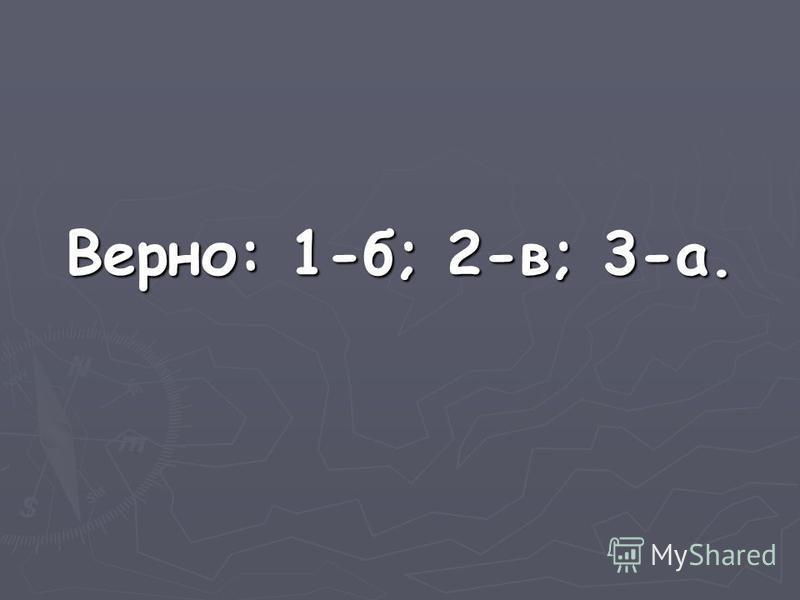 Верно: 1-б; 2-в; 3-а.